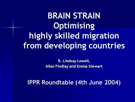 BRAIN STRAIN Optimising highly skilled migration from developing countries B. Lindsay Lowell, Allan Findlay and Emma Stewart IPPR Roundtable (4th June.