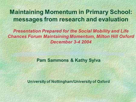 Maintaining Momentum in Primary School: messages from research and evaluation Presentation Prepared for the Social Mobility and Life Chances Forum Maintaining.