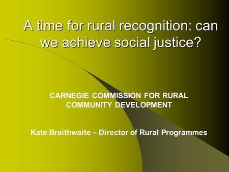 A time for rural recognition: can we achieve social justice? CARNEGIE COMMISSION FOR RURAL COMMUNITY DEVELOPMENT Kate Braithwaite – Director of Rural Programmes.