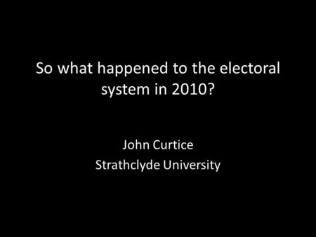 So what happened to the electoral system in 2010? John Curtice Strathclyde University.