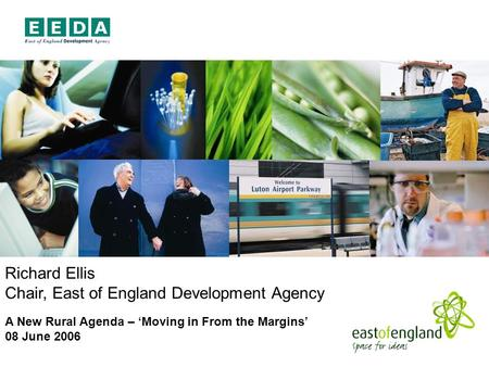 Richard Ellis Chair, East of England Development Agency A New Rural Agenda – Moving in From the Margins 08 June 2006.