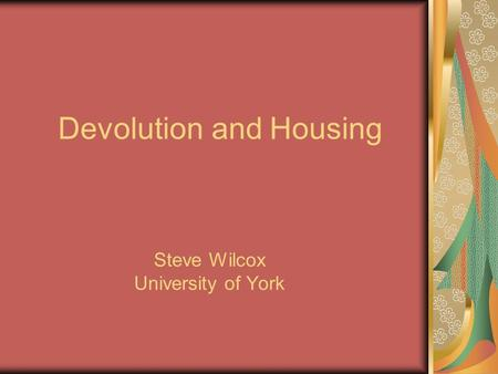 Devolution and Housing Steve Wilcox University of York.