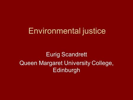 Environmental justice Eurig Scandrett Queen Margaret University College, Edinburgh.