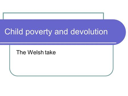 Child poverty and devolution The Welsh take. Convergence or divergence A bit of both: convergence on objectives, though Wales did not embrace UK targets.