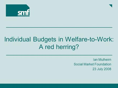 Individual Budgets in Welfare-to-Work: A red herring? Ian Mulheirn Social Market Foundation 23 July 2008.