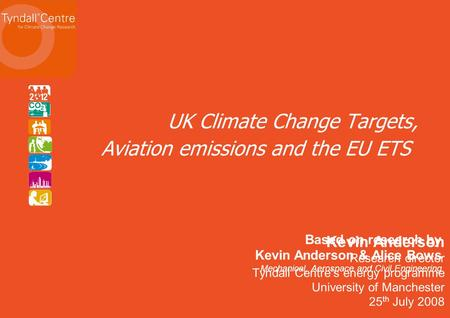 Kevin Anderson Research director Tyndall Centres energy programme University of Manchester 25 th July 2008 UK Climate Change Targets, Aviation emissions.