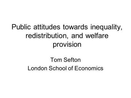 Public attitudes towards inequality, redistribution, and welfare provision Tom Sefton London School of Economics.