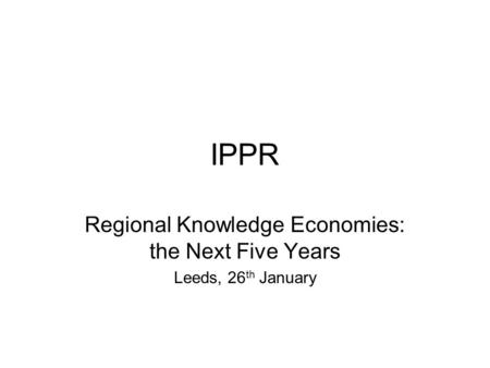 IPPR Regional Knowledge Economies: the Next Five Years Leeds, 26 th January.