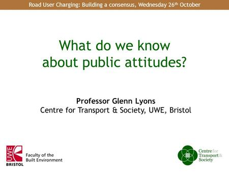 1 of 18 What do we know about public attitudes? Professor Glenn Lyons Centre for Transport & Society, UWE, Bristol Road User Charging: Building a consensus,