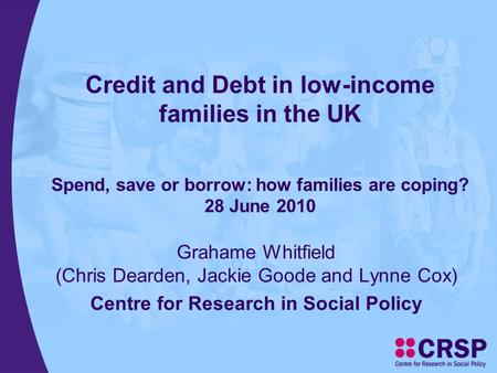 Credit and Debt in low-income families in the UK Spend, save or borrow: how families are coping? 28 June 2010 Grahame Whitfield (Chris Dearden, Jackie.