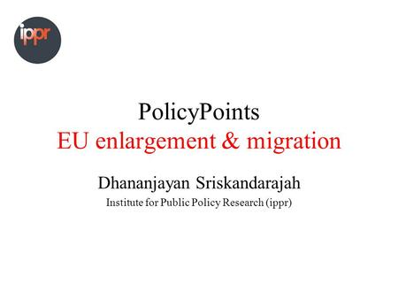 PolicyPoints EU enlargement & migration Dhananjayan Sriskandarajah Institute for Public Policy Research (ippr)