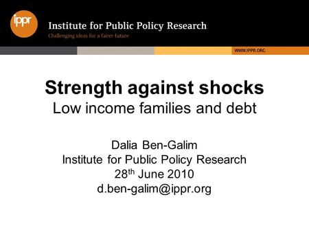 Strength against shocks Low income families and debt Dalia Ben-Galim Institute for Public Policy Research 28 th June 2010