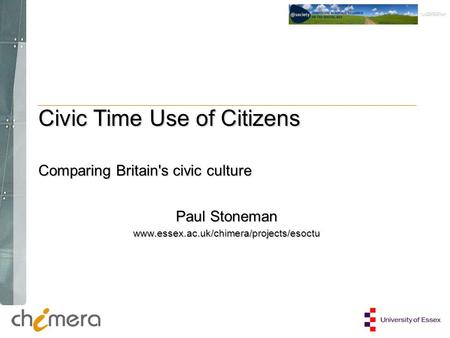 Paul Stoneman www.essex.ac.uk/chimera/projects/esoctu Civic Time Use of Citizens Comparing Britain's civic culture.