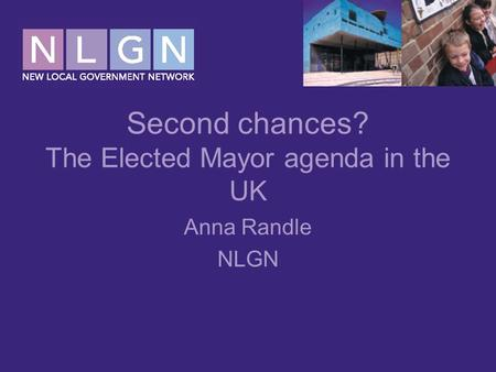 Second chances? The Elected Mayor agenda in the UK Anna Randle NLGN.