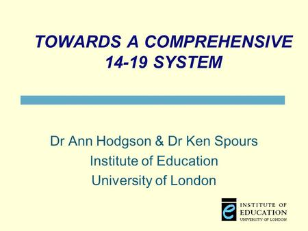 TOWARDS A COMPREHENSIVE 14-19 SYSTEM Dr Ann Hodgson & Dr Ken Spours Institute of Education University of London.