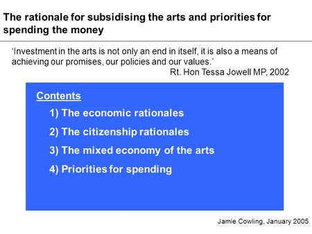 Investment in the arts is not only an end in itself, it is also a means of achieving our promises, our policies and our values. Rt. Hon Tessa Jowell MP,
