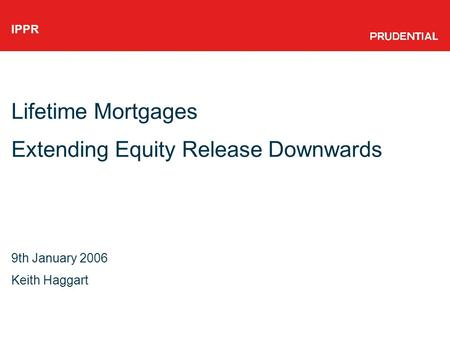 IPPR Lifetime Mortgages Extending Equity Release Downwards 9th January 2006 Keith Haggart.