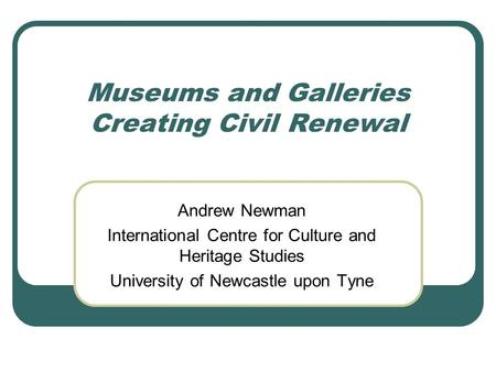 Museums and Galleries Creating Civil Renewal Andrew Newman International Centre for Culture and Heritage Studies University of Newcastle upon Tyne.