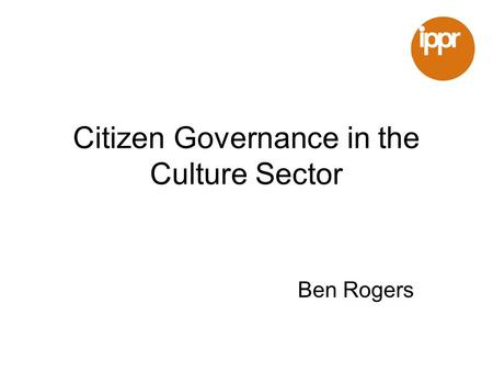 Citizen Governance in the Culture Sector Ben Rogers.