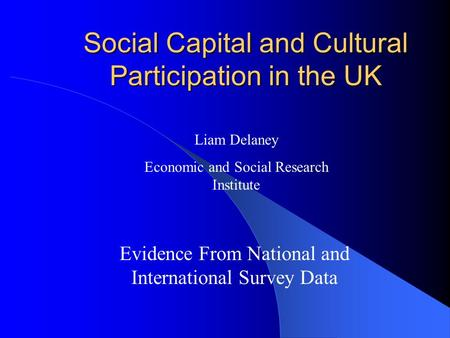Social Capital and Cultural Participation in the UK Evidence From National and International Survey Data Liam Delaney Economic and Social Research Institute.