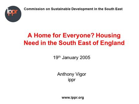 Commission on Sustainable Development in the South East www.ippr.org A Home for Everyone? Housing Need in the South East of England 19 th January 2005.