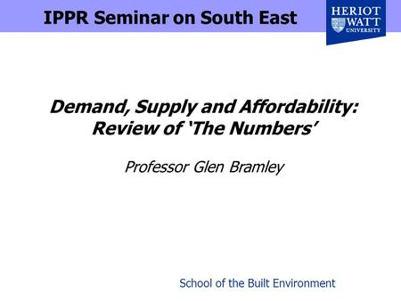 School of the Built Environment Demand, Supply and Affordability: Review of The Numbers Professor Glen Bramley IPPR Seminar on South East.