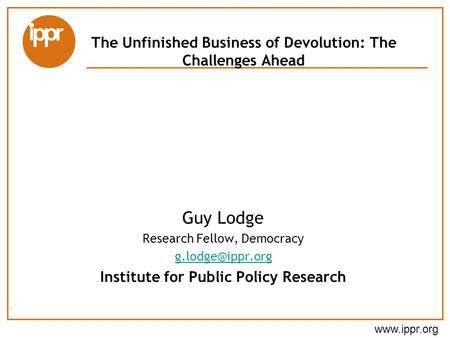 The Unfinished Business of Devolution: The Challenges Ahead Guy Lodge Research Fellow, Democracy Institute for Public Policy.