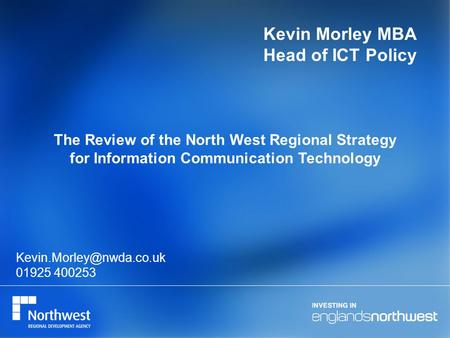 Kevin Morley MBA Head of ICT Policy The Review of the North West Regional Strategy for Information Communication Technology 01925.
