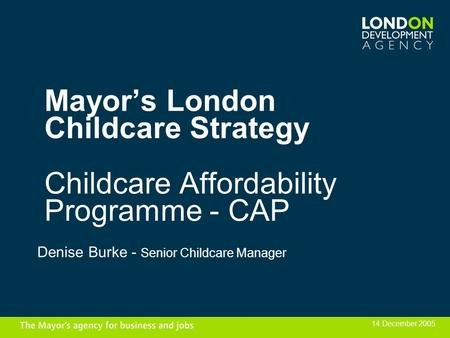 Mayors London Childcare Strategy Childcare Affordability Programme - CAP Denise Burke - Senior Childcare Manager 14 December 2005.