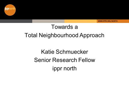 Towards a Total Neighbourhood Approach Katie Schmuecker Senior Research Fellow ippr north.