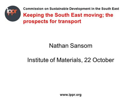 Commission on Sustainable Development in the South East www.ippr.org Keeping the South East moving; the prospects for transport Nathan Sansom Institute.