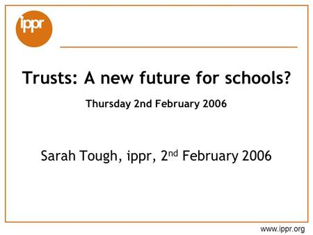 Www.ippr.org Sarah Tough, ippr, 2 nd February 2006 Trusts: A new future for schools? Thursday 2nd February 2006.