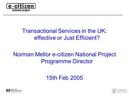 Transactional Services in the UK: effective or Just Efficient? Norman Mellor e-citizen National Project Programme Director 15th Feb 2005.