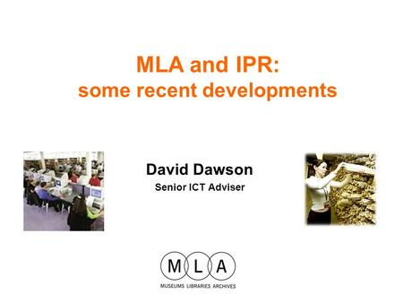 David Dawson Senior ICT Adviser MLA and IPR: some recent developments.
