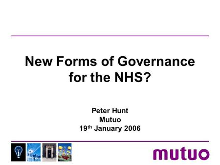 New Forms of Governance for the NHS? Peter Hunt Mutuo 19 th January 2006.