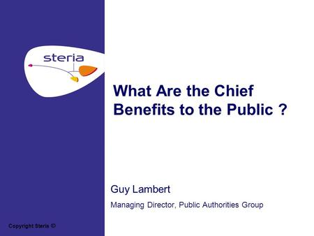 Copyright Steria What Are the Chief Benefits to the Public ? Guy Lambert Managing Director, Public Authorities Group.