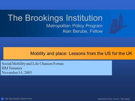 THE BROOKINGS INSTITUTION METROPOLITAN POLICY PROGRAM Metropolitan Policy Program Alan Berube, Fellow The Brookings Institution Social Mobility and Life.