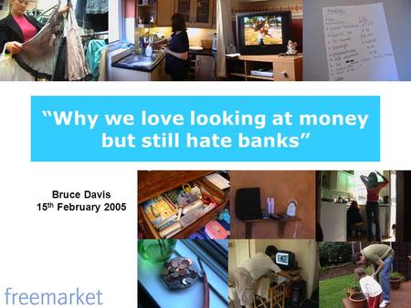 Why we love looking at money but still hate banks Bruce Davis 15 th February 2005.