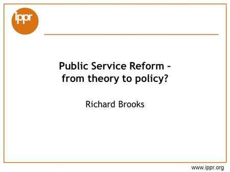 Www.ippr.org Public Service Reform – from theory to policy? Richard Brooks.