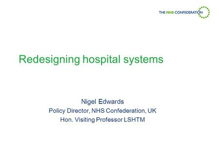 Redesigning hospital systems Nigel Edwards Policy Director, NHS Confederation, UK Hon. Visiting Professor LSHTM.
