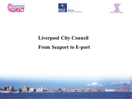 Liverpool City Council From Seaport to E-port. Liverpool City Council Population of 450,000 people – Largest of five Councils on Merseyside Declining.