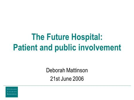 The Future Hospital: Patient and public involvement Deborah Mattinson 21st June 2006.