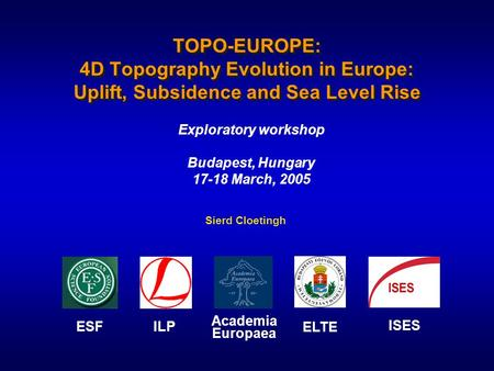 TOPO-EUROPE: 4D Topography Evolution in Europe: Uplift, Subsidence and Sea Level Rise Exploratory workshop Budapest, Hungary 17-18 March, 2005 ESF ILP.