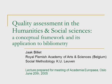 Quality assessment in the Humanities & Social sciences: a conceptual framework and its application to bibliometry Jaak Billiet Royal Flemish Academy of.