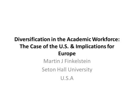 Diversification in the Academic Workforce: The Case of the U.S. & Implications for Europe Martin J Finkelstein Seton Hall University U.S.A.