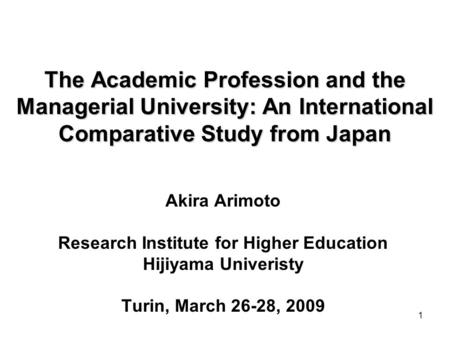 1 The Academic Profession and the Managerial University: An International Comparative Study from Japan Akira Arimoto Research Institute for Higher Education.