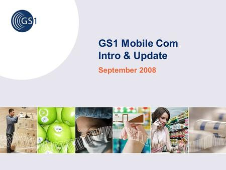 GS1 Mobile Com Intro & Update September 2008. © 2008 GS1 How to use these slides These slides give background information and current status about the.