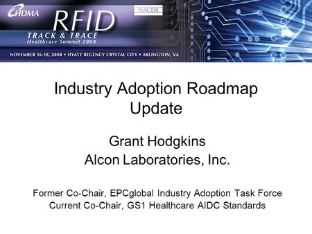 1 Industry Adoption Roadmap Update Grant Hodgkins Alcon Laboratories, Inc. Former Co-Chair, EPCglobal Industry Adoption Task Force Current Co-Chair, GS1.