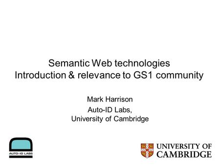 Semantic Web technologies Introduction & relevance to GS1 community Mark Harrison Auto-ID Labs, University of Cambridge.