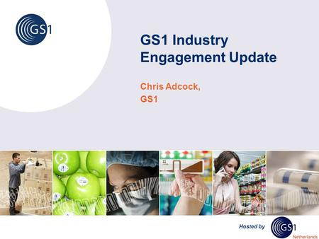 Hosted by GS1 Industry Engagement Update Chris Adcock, GS1.